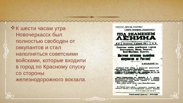 К шести часам утра Новочеркасск был полностью свободен от оккупантов и стал наполняться советскими войсками, которые входили в город по Красному спуску со стороны железнодорожного вокзала .