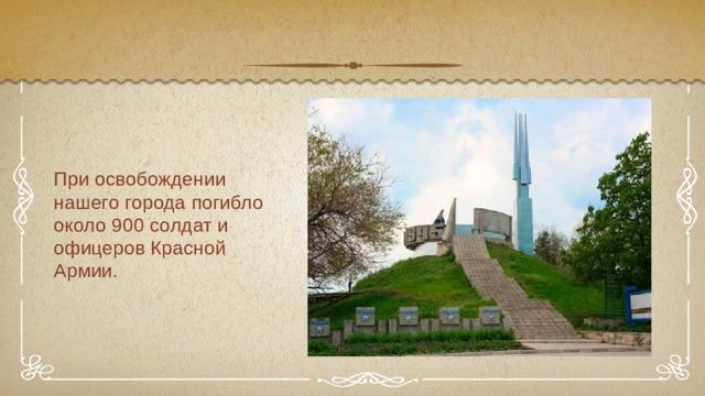 При освобождении нашего города погибло около 900 солдат и офицеров Красной Армии.