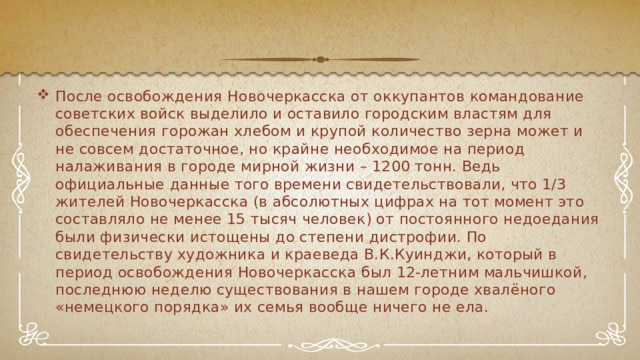 После освобождения Новочеркасска от оккупантов командование советских войск выделило и оставило городским властям для обеспечения горожан хлебом и крупой количество зерна может и не совсем достаточное, но крайне необходимое на период налаживания в городе мирной жизни – 1200 тонн. Ведь официальные данные того времени свидетельствовали, что 1/3 жителей Новочеркасска (в абсолютных цифрах на тот момент это составляло не менее 15 тысяч человек) от постоянного недоедания были физически истощены до степени дистрофии. По свидетельству художника и краеведа В.К.Куинджи, который в период освобождения Новочеркасска был 12-летним мальчишкой, последнюю неделю существования в нашем городе хвалёного «немецкого порядка» их семья вообще ничего не ела.