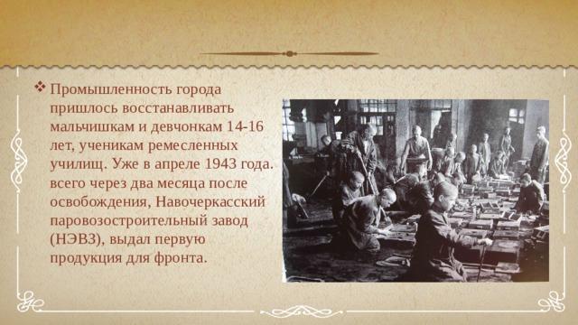 Промышленность города пришлось восстанавливать мальчишкам и девчонкам 14-16 лет, ученикам ремесленных училищ. Уже в апреле 1943 года. всего через два месяца после освобождения, Навочеркасский паровозостроительный завод (НЭВЗ), выдал первую продукция для фронта.