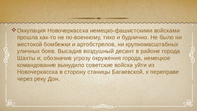Оккупация Новочеркасска немецко-фашистскими войсками прошла как-то не по-военному, тихо и буднично. Не было ни жестокой бомбежки и артобстрелов, ни крупномасштабных уличных боев. Высадив воздушный десант в районе города Шахты и, обозначив угрозу окружения города, немецкое командование вынудило советские войска уйти из Новочеркасска в сторону станицы Багаевской, к переправе через реку Дон.