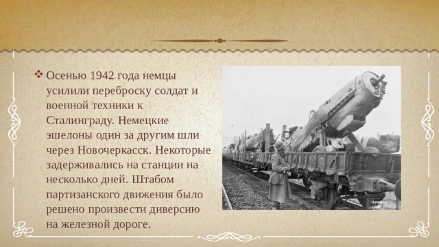 Осенью 1942 года немцы усилили переброску солдат и военной техники к Сталинграду. Немецкие эшелоны один за другим шли через Новочеркасск. Некоторые задерживались на станции на несколько дней. Штабом партизанского движения было решено произвести диверсию на железной дороге.