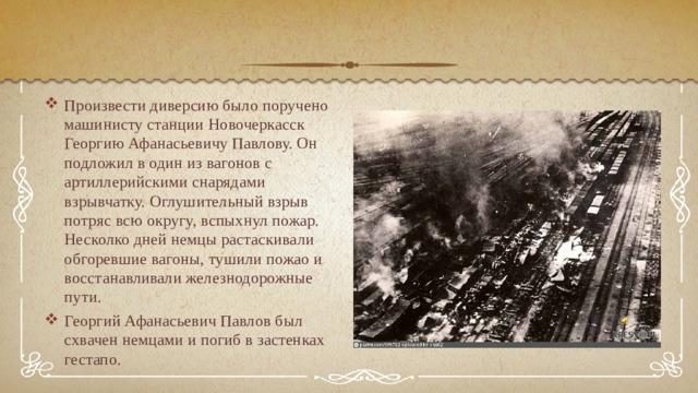 Произвести диверсию было поручено машинисту станции Новочеркасск Георгию Афанасьевичу Павлову. Он подложил в один из вагонов с артиллерийскими снарядами взрывчатку. Оглушительный взрыв потряс всю округу, вспыхнул пожар. Несколко дней немцы растаскивали обгоревшие вагоны, тушили пожао и восстанавливали железнодорожные пути. Георгий Афанасьевич Павлов был схвачен немцами и погиб в застенках гестапо.