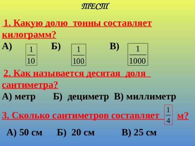 1. Какую долю тонны составляет килограмм?  А) Б) В)    2. Как называется десятая доля сантиметра? А) метр Б) дециметр В) миллиметр  3. Сколько сантиметров составляет м? А) 50 см Б) 20 см В) 25 см