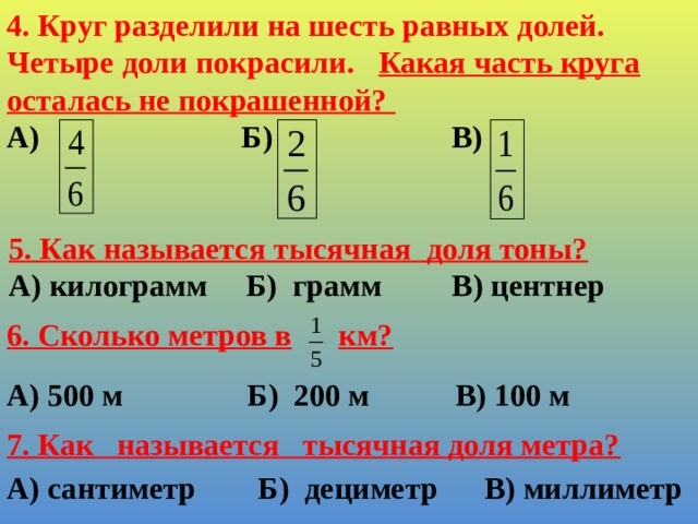 4. Круг разделили на шесть равных долей. Четыре доли покрасили. Какая часть круга осталась не покрашенной? А) Б) В)    5. Как называется тысячная доля тоны? А) килограмм Б) грамм В) центнер 6. Сколько метров в  км?    А) 500 м Б) 200 м В) 100 м 7. Как называется тысячная доля метра?   А) сантиметр Б) дециметр В) миллиметр