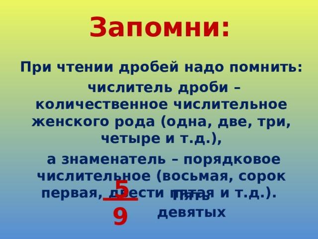 Запомни: При чтении дробей надо помнить:  числитель дроби – количественное числительное женского рода (одна, две, три, четыре и т.д.),  а знаменатель – порядковое числительное (восьмая, сорок первая, двести пятая и т.д.).  5  Пять девятых 9