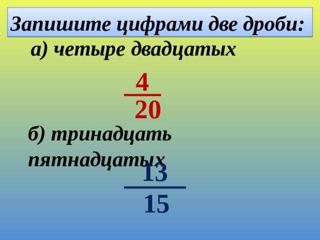 Запишите цифрами две дроби: а) четыре двадцатых 4  20 б) тринадцать пятнадцатых  13 15