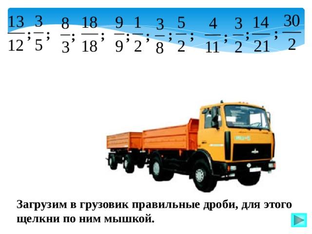 ; ; ; ; ; ; ; ; ; ; ; Загрузим в грузовик правильные дроби, для этого щелкни по ним мышкой.