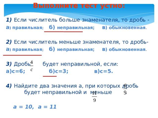 Выполните тест устно: Выполните тест устно: 1) Если числитель больше знаменателя, то дробь - а ) правильная ; б) неправильная; в ) обыкновенная . 2) Если числитель меньше знаменателя, то дробь- а ) правильная ; б) неправильная; в ) обыкновенная .  3) Дробь будет неправильной, если: а)с=6; б)с=3; в)с=5.  4) Найдите два значения а, при которых дробь будет неправильной и меньше .  а = 10, а = 11