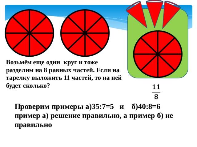 Возьмём еще один круг и тоже разделим на 8 равных частей. Если на тарелку выложить 11 частей, то на ней будет сколько?  Проверим примеры а)35:7=5 и б)40:8=6 пример а) решение правильно, а пример б) не правильно
