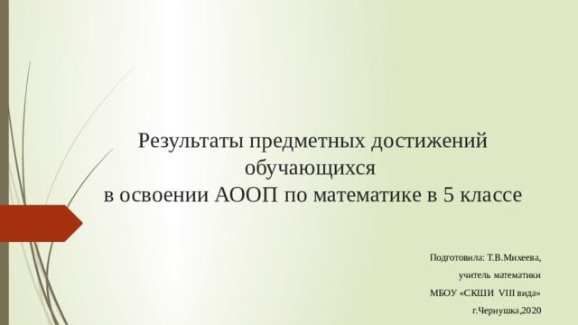 Результаты предметных достижений обучающихся  в освоении АООП по математике в 5 классе Подготовила: Т.В.Михеева, учитель математики МБОУ «СКШИ VIII вида» г.Чернушка,2020