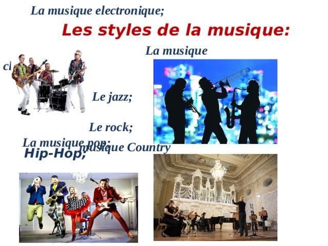 La musique electronique;  Les styles de la musique :  La musique classique;   Le jazz;  Le rock;  La musique pop; musique Country Hip-Hop;