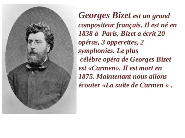 Georges Bizet est un grand compositeur français. Il est néen 1838àParis. Bizet aécrit 20 opéras, 3 opperettes, 2 symphonies. Le plus célèbreopéra de Georges Bizet est «Carmen». Il est mort en 1875.Maintenant nous allons écouter «La suite de Carmen» .