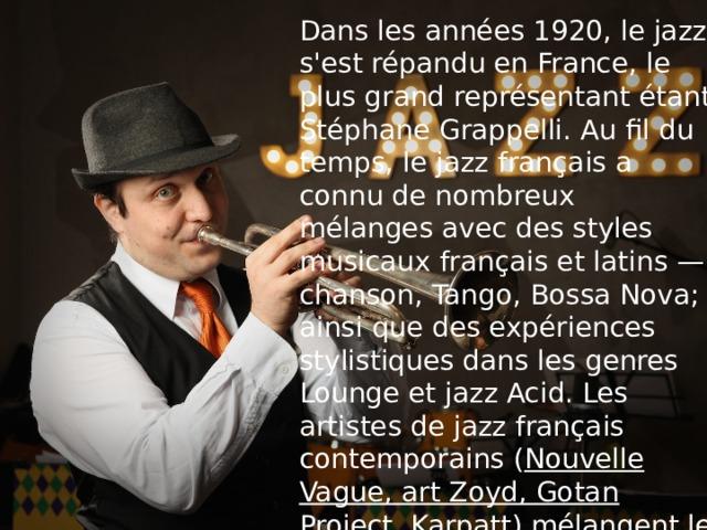 Dans les années 1920, le jazz s'est répandu en France, le plus grand représentant étant Stéphane Grappelli. Au fil du temps, le jazz français a connu de nombreux mélanges avec des styles musicaux français et latins — chanson, Tango, Bossa Nova; ainsi que des expériences stylistiques dans les genres Lounge et jazz Acid. Les artistes de jazz français contemporains ( Nouvelle Vague, art Zoyd, Gotan Project, Karpatt ) mélangent le plus souvent du jazz avec de la musique folklorique et électronique