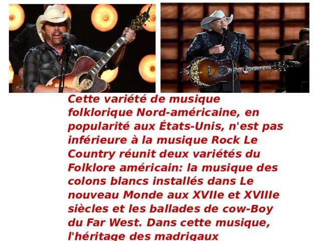 Сette variété de musique folklorique Nord-américaine, en popularité aux États-Unis, n'est pas inférieure à la musique Rock Le Country réunit deux variétés du Folklore américain: la musique des colons blancs installés dans Le nouveau Monde aux XVIIe et XVIIIe siècles et les ballades de cow-Boy du Far West. Dans cette musique, l'héritage des madrigaux élisabéthains, de la musique folk irlandaise et écossaise est fort. Les principaux instruments de musique de ce style sont la guitare, le banjo, l'harmonica et le violon.