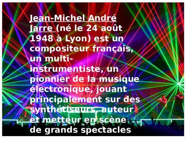 Jean-Michel André Jarre (né le 24 août 1948 à Lyon) est un compositeur français, un multi-instrumentiste, un pionnier de la musique électronique, jouant principalement sur des synthétiseurs, auteur et metteur en scène de grands spectacles de musique et de lumière .