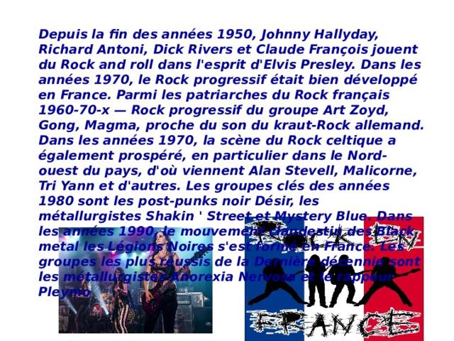 Depuis la fin des années 1950, Johnny Hallyday, Richard Antoni, Dick Rivers et Claude François jouent du Rock and roll dans l'esprit d'Elvis Presley. Dans les années 1970, le Rock progressif était bien développé en France. Parmi les patriarches du Rock français 1960-70-x — Rock progressif du groupe Art Zoyd, Gong, Magma, proche du son du kraut-Rock allemand. Dans les années 1970, la scène du Rock celtique a également prospéré, en particulier dans le Nord-ouest du pays, d'où viennent Alan Stevell, Malicorne, Tri Yann et d'autres. Les groupes clés des années 1980 sont les post-punks noir Désir, les métallurgistes Shakin ' Street et Mystery Blue. Dans les années 1990, le mouvement clandestin des Black metal les Légions Noires s'est formé en France. Les groupes les plus réussis de la Dernière décennie sont les métallurgistes Anorexia Nervosa et le rappeur Pleymo