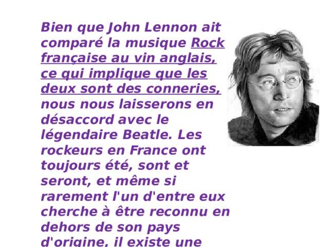Bien que John Lennon ait comparé la musique Rock française au vin anglais, ce qui implique que les deux sont des conneries, nous nous laisserons en désaccord avec le légendaire Beatle. Les rockeurs en France ont toujours été, sont et seront, et même si rarement l'un d'entre eux cherche à être reconnu en dehors de son pays d'origine, il existe une liste d'équipes dont les disques doivent simplement figurer sur la liste de lecture de tout amateur de musique qui se respecte.