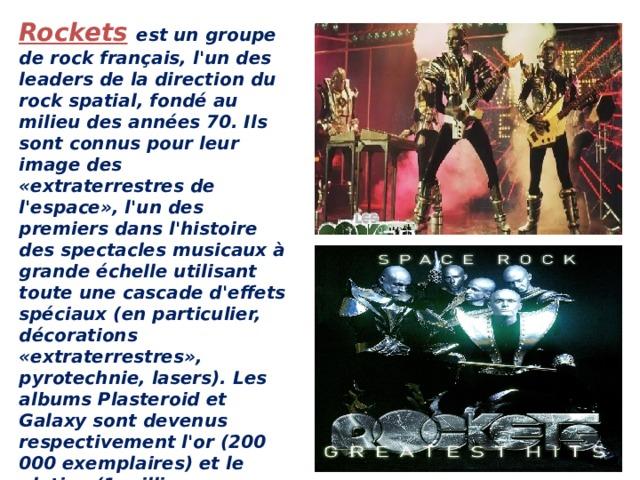 Rockets  est un groupe de rock français, l'un des leaders de la direction du rock spatial, fondé au milieu des années 70. Ils sont connus pour leur image des «extraterrestres de l'espace», l'un des premiers dans l'histoire des spectacles musicaux à grande échelle utilisant toute une cascade d'effets spéciaux (en particulier, décorations «extraterrestres», pyrotechnie, lasers). Les albums Plasteroid et Galaxy sont devenus respectivement l'or (200 000 exemplaires) et le platine (1 million d'exemplaires) en Italie.   ROCKETS-GALACTICA