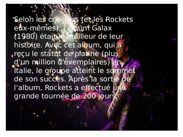Selon les critiques (et les Rockets eux-mêmes), l'album Galax (1980) était le meilleur de leur histoire. Avec cet album, qui a reçu le statut de platine (plus d'un million d'exemplaires) en Italie, le groupe atteint le sommet de son succès. Après la sortie de l'album, Rockets a effectué une grande tournée de 200 jours.   Rockets - On The Road Again ( 1978, Long Version - Second Album - Official)