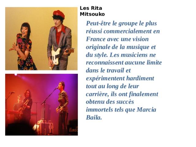 Les Rita Mitsouko  Peut-être le groupe le plus réussi commercialement en France avec une vision originale de la musique et du style. Les musiciens ne reconnaissent aucune limite dans le travail et expérimentent hardiment tout au long de leur carrière, ils ont finalement obtenu des succès immortels tels que Marcia Baila. Лес Рита Мицуко-Марсия Баила (Клип Officiel)