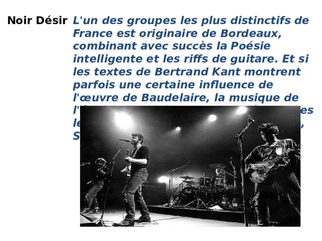 Noir Désir  L'un des groupes les plus distinctifs de France est originaire de Bordeaux, combinant avec succès la Poésie intelligente et les riffs de guitare. Et si les textes de Bertrand Kant montrent parfois une certaine influence de l'œuvre de Baudelaire, la musique de l'équipe est clairement inspirée par des légendes du Rock telles que Gun Club, Stooges et même The Doors.  Noir Désir - Le Vent Nous Portera