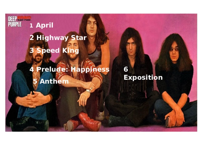 1   April 2 Highway Star 3 Speed King 4 Prelude: Happiness 6 Exposition 5 Anthem