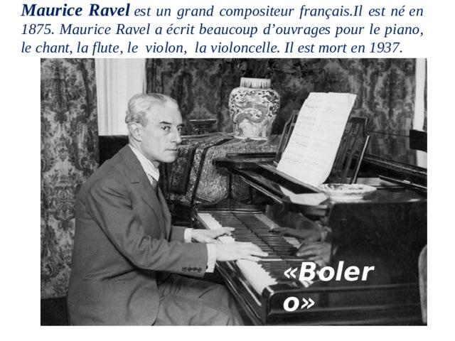 Maurice Ravel est un grand compositeur français.Il est néen 1875. Maurice Ravel aécrit beaucoup d'ouvrages pour le piano, le chant, la flute, le violon, la violoncelle. Il est mort en 1937.  «Bolero»