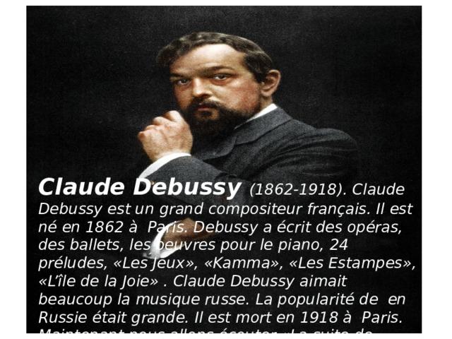 Claude Debussy (1862-1918). Claude Debussyest un grand compositeur français. Il est néen 1862àParis. Debussy aécrit des opéras, des ballets, les oeuvres pour le piano, 24 préludes, «Les Jeux», «Kamma», «Les Estampes», «L'île de la Joie» . Claude Debussy aimait beaucoup la musique russe. La popularitéde en Russieétait grande. Il est mort en 1918àParis. Maintenant nous allons écouter «La suite de Bergamasse» deClaude Debussy.