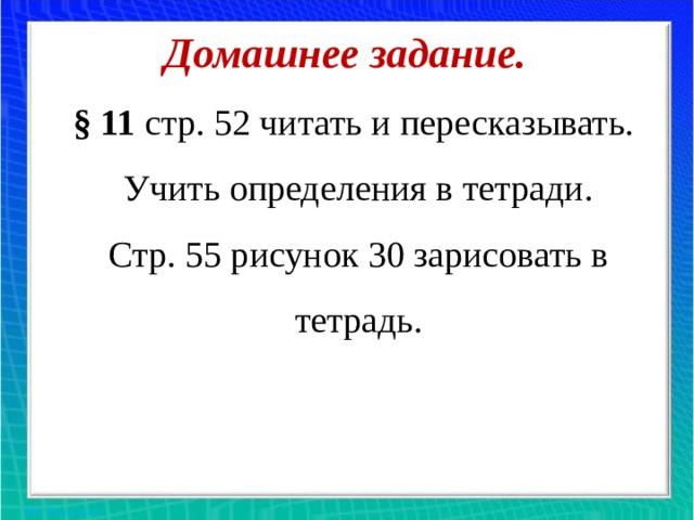 Домашнее задание.  § 11 стр. 52 читать и пересказывать.  Учить определения в тетради.  Стр. 55 рисунок 30 зарисовать в тетрадь.
