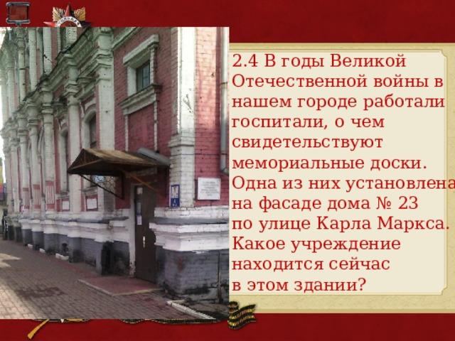 2.4 В годы Великой Отечественной войны в нашем городе работали госпитали, о чем свидетельствуют мемориальные доски. Одна из них установлена на фасаде дома № 23 по улице Карла Маркса. Какое учреждение находится сейчас в этом здании?