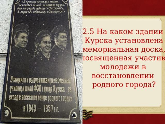 2.5 На каком здании Курска установлена мемориальная доска, посвященная участию молодежи в восстановлении родного города?