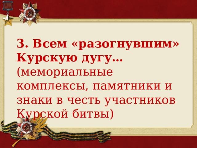 3. Всем «разогнувшим» Курскую дугу… (мемориальные комплексы, памятники и знаки в честь участников Курской битвы)