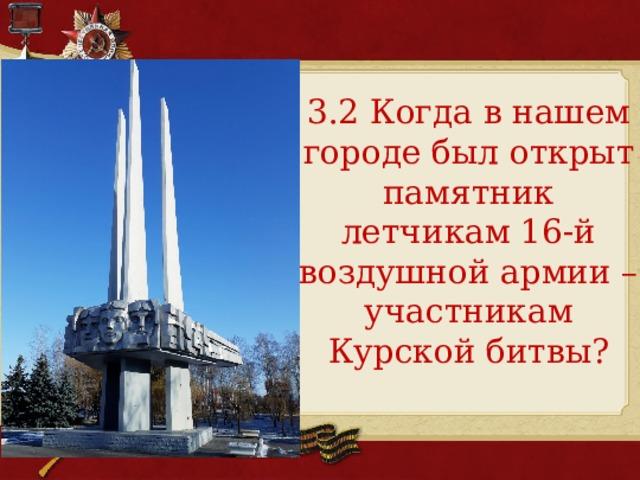 3.2 Когда в нашем городе был открыт памятник летчикам 16-й воздушной армии – участникам Курской битвы?