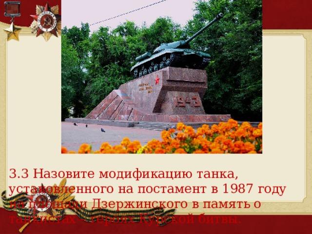 3.3 Назовите модификацию танка, установленного на постамент в 1987 году на площади Дзержинского в память о танкистах – героях Курской битвы.