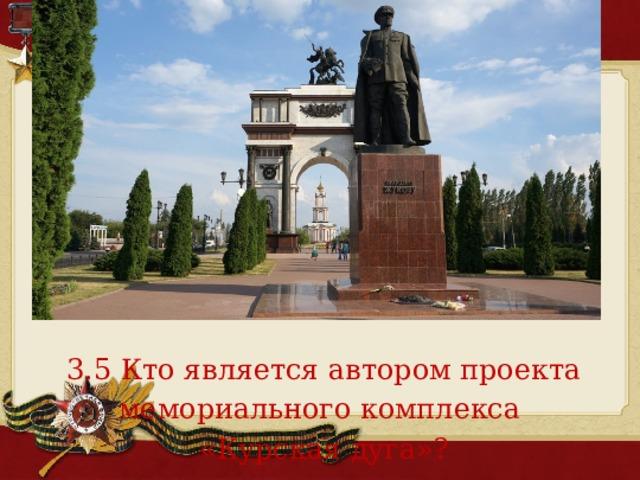 3.5 Кто является автором проекта мемориального комплекса «Курская дуга»?