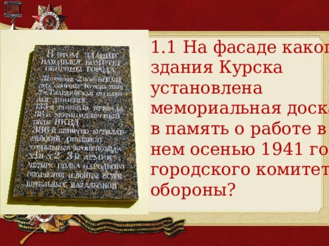 1.1 На фасаде какого здания Курска установлена мемориальная доска в память о работе в нем осенью 1941 года городского комитета обороны?