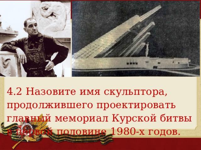 4.2 Назовите имя скульптора, продолжившего проектировать главный мемориал Курской битвы в первой половине 1980-х годов.