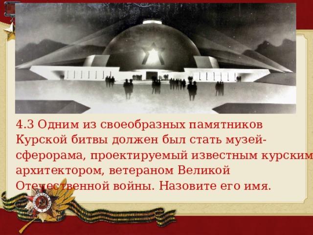4.3 Одним из своеобразных памятников Курской битвы должен был стать музей-сферорама, проектируемый известным курским архитектором, ветераном Великой Отечественной войны. Назовите его имя.