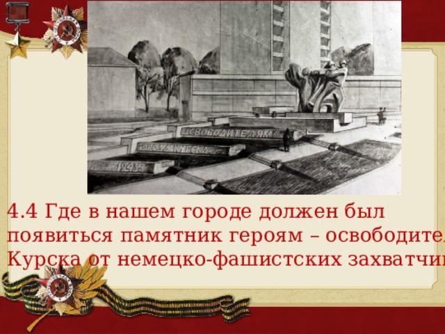 4.4 Где в нашем городе должен был появиться памятник героям – освободителям Курска от немецко-фашистских захватчиков?