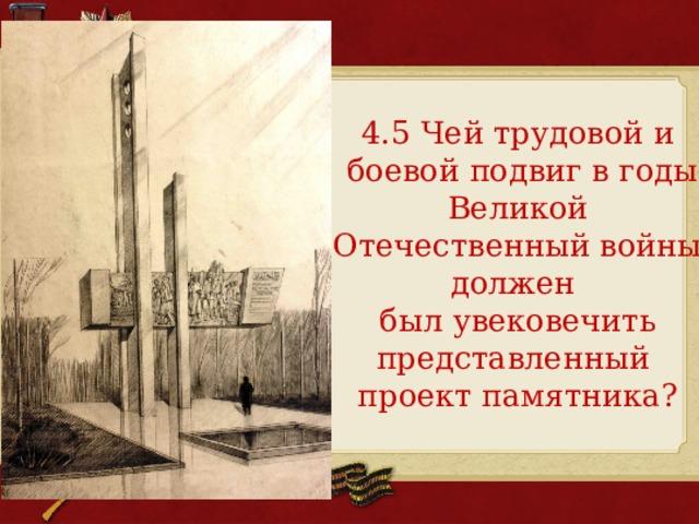 4.5 Чей трудовой и  боевой подвиг в годы Великой Отечественный войны должен был увековечить представленный проект памятника?
