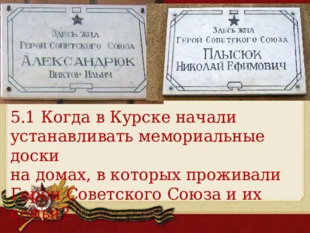 5.1 Когда в Курске начали устанавливать мемориальные доски на домах, в которых проживали Герои Советского Союза и их семьи?