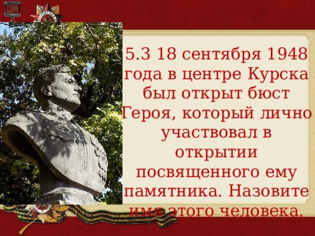 5.3 18 сентября 1948 года в центре Курска был открыт бюст Героя, который лично участвовал в открытии посвященного ему памятника. Назовите имя этого человека.