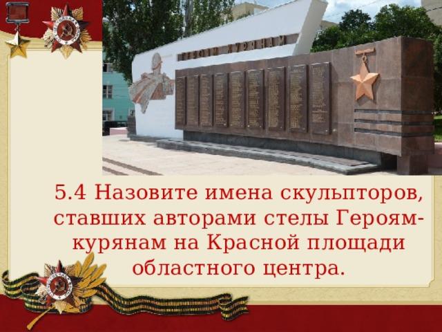 5.4 Назовите имена скульпторов, ставших авторами стелы Героям-курянам на Красной площади областного центра.