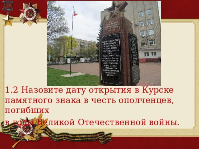 1.2 Назовите дату открытия в Курске памятного знака в честь ополченцев, погибших в годы Великой Отечественной войны.
