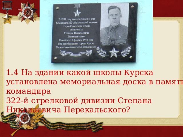 1.4 На здании какой школы Курска установлена мемориальная доска в память командира 322-й стрелковой дивизии Степана Николаевича Перекальского?