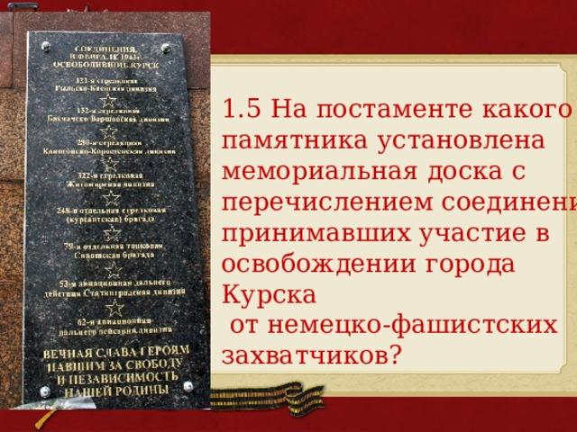 1.5 На постаменте какого памятника установлена мемориальная доска с перечислением соединений, принимавших участие в освобождении города Курска  от немецко-фашистских захватчиков?