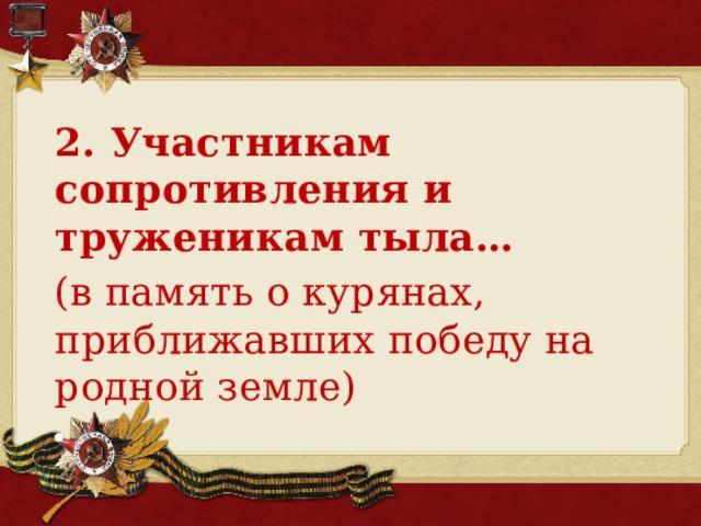 2. Участникам сопротивления и труженикам тыла…  (в память о курянах, приближавших победу на родной земле)