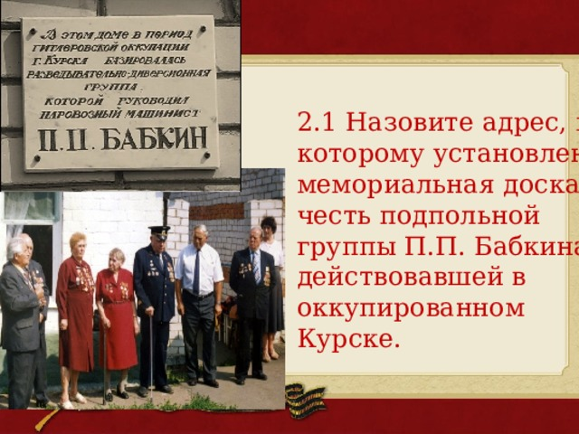 2.1 Назовите адрес, по которому установлена мемориальная доска в честь подпольной группы П.П.Бабкина, действовавшей в оккупированном Курске.