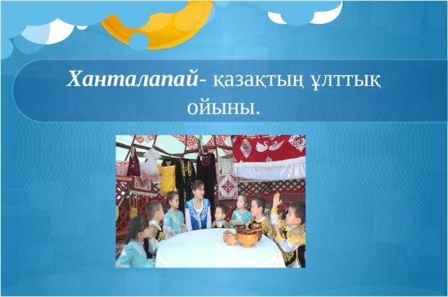 Ханталапай - қазақтың ұлттық ойыны.